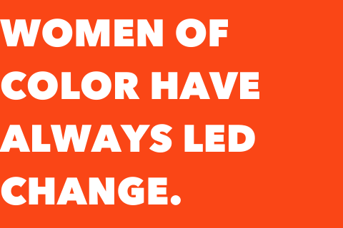 "Orange box with white text that says, ""Women of color have always led change."""
