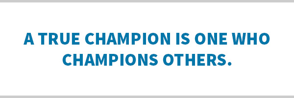 A true champion is one who champions others.