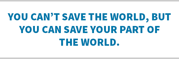 You can't save the world, but you can save your part of the world.